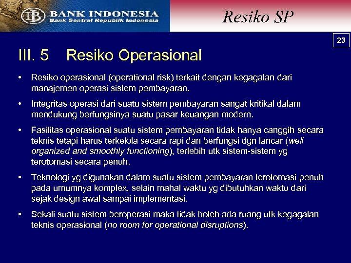 Resiko SP 23 III. 5 Resiko Operasional • Resiko operasional (operational risk) terkait dengan