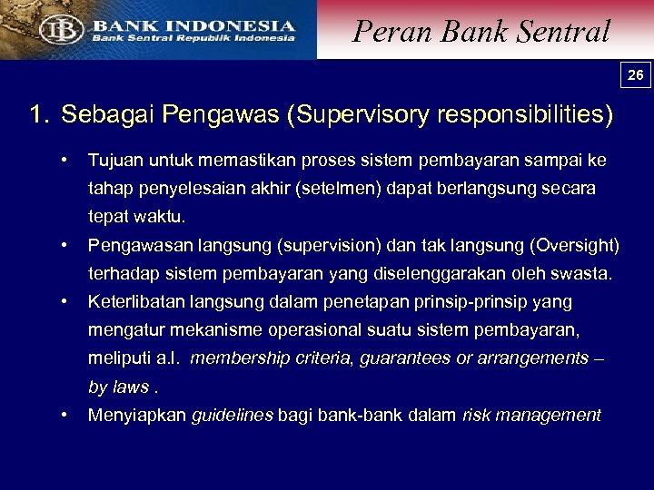 Peran Bank Sentral 26 1. Sebagai Pengawas (Supervisory responsibilities) • Tujuan untuk memastikan proses