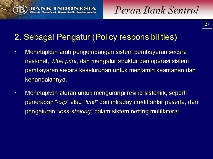 Peran Bank Sentral 27 2. Sebagai Pengatur (Policy responsibilities) • Menetapkan arah pengembangan sistem