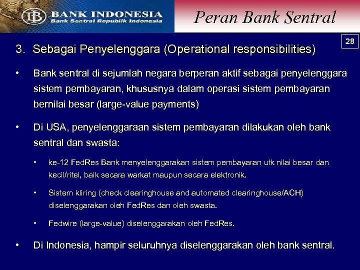 Peran Bank Sentral 3. Sebagai Penyelenggara (Operational responsibilities) • Bank sentral di sejumlah negara
