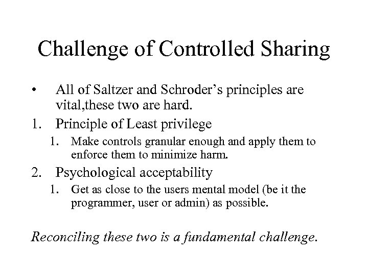 Challenge of Controlled Sharing • All of Saltzer and Schroder's principles are vital, these