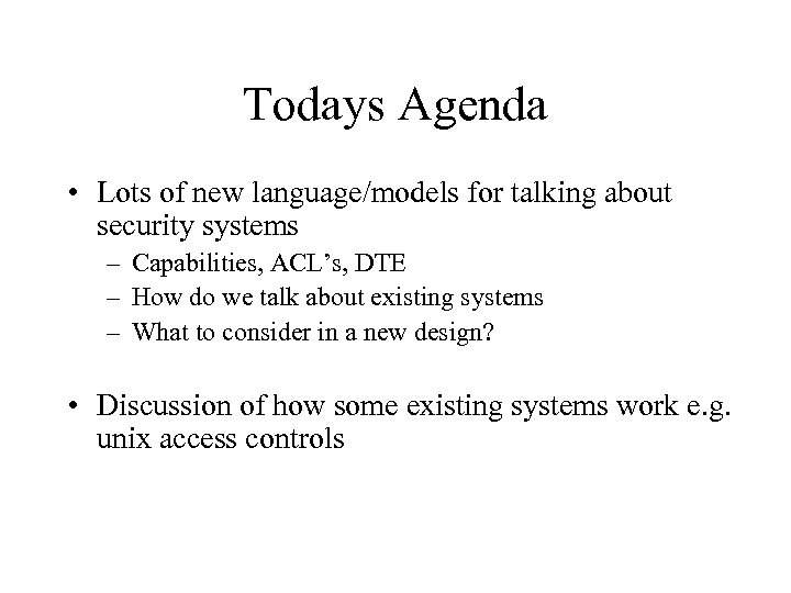 Todays Agenda • Lots of new language/models for talking about security systems – Capabilities,