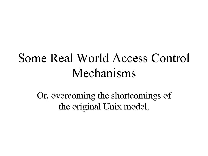 Some Real World Access Control Mechanisms Or, overcoming the shortcomings of the original Unix