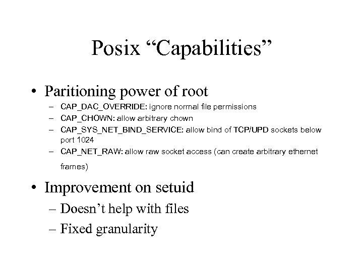 "Posix ""Capabilities"" • Paritioning power of root – CAP_DAC_OVERRIDE: ignore normal file permissions –"