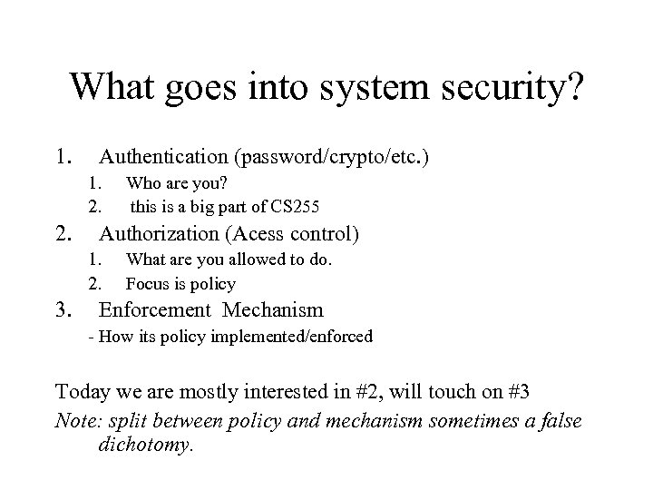 What goes into system security? 1. Authentication (password/crypto/etc. ) 1. 2. Authorization (Acess control)