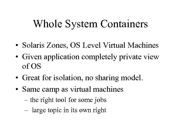 Whole System Containers • Solaris Zones, OS Level Virtual Machines • Given application completely