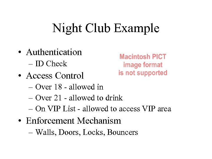 Night Club Example • Authentication – ID Check • Access Control – Over 18