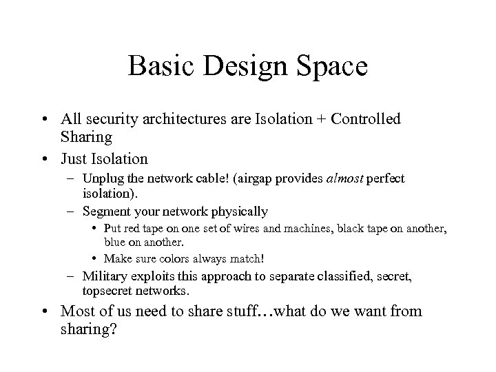 Basic Design Space • All security architectures are Isolation + Controlled Sharing • Just