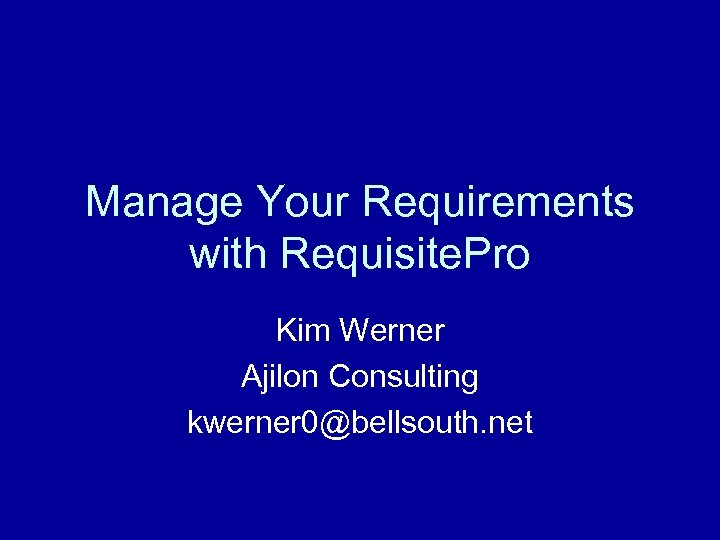 Manage Your Requirements with Requisite. Pro Kim Werner Ajilon Consulting kwerner 0@bellsouth. net