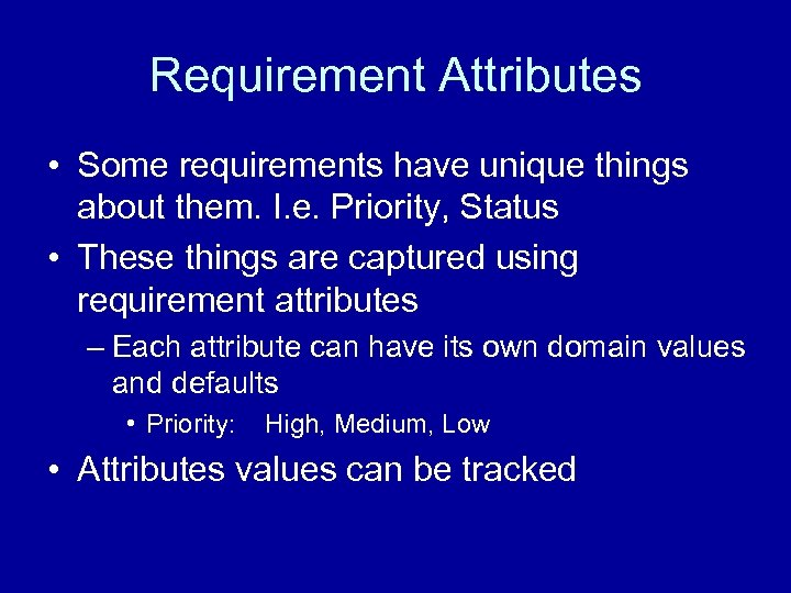 Requirement Attributes • Some requirements have unique things about them. I. e. Priority, Status