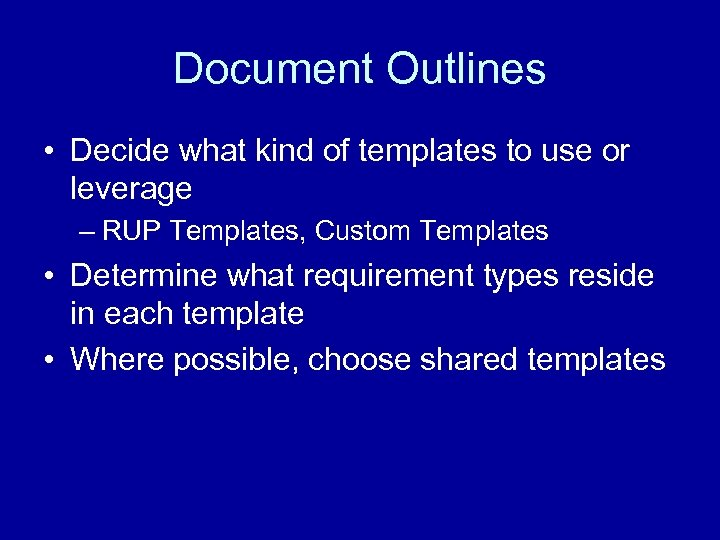 Document Outlines • Decide what kind of templates to use or leverage – RUP