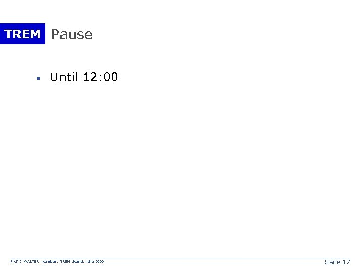TREM Pause · Prof. J. WALTER Until 12: 00 Kurstitel: TREM Stand: März 2006