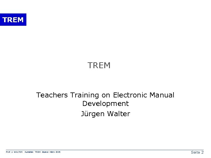 TREM Teachers Training on Electronic Manual Development Jürgen Walter Prof. J. WALTER Kurstitel: TREM