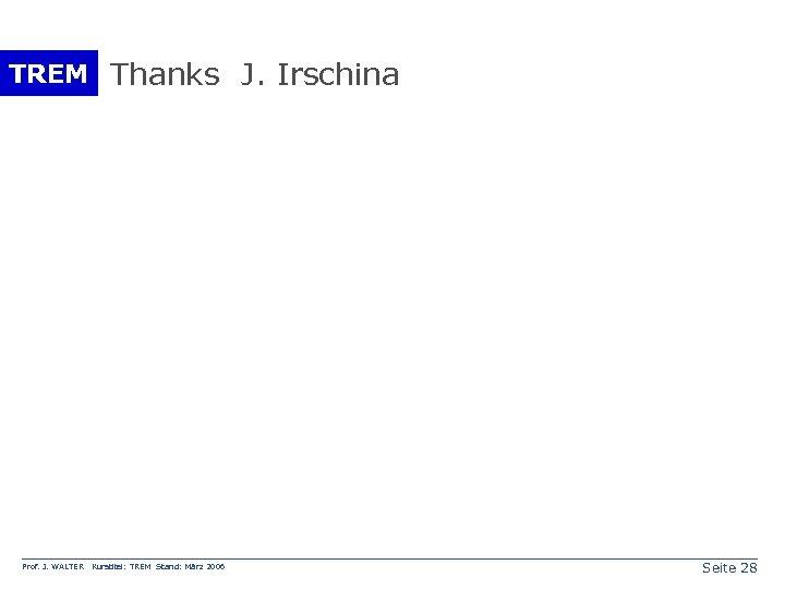 TREM Thanks J. Irschina Prof. J. WALTER Kurstitel: TREM Stand: März 2006 Seite 28