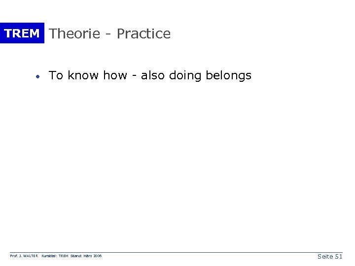 TREM Theorie - Practice · Prof. J. WALTER To know how - also doing