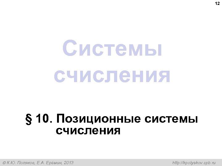 12 Системы счисления § 10. Позиционные системы счисления К. Ю. Поляков, Е. А. Ерёмин,