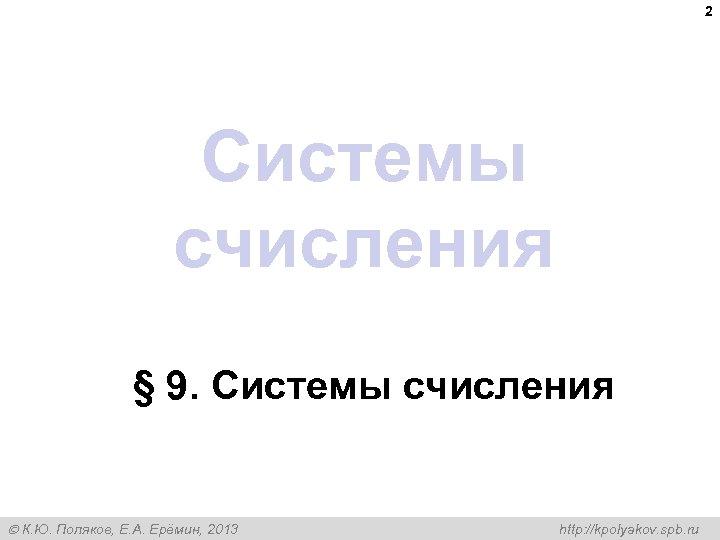2 Системы счисления § 9. Системы счисления К. Ю. Поляков, Е. А. Ерёмин, 2013