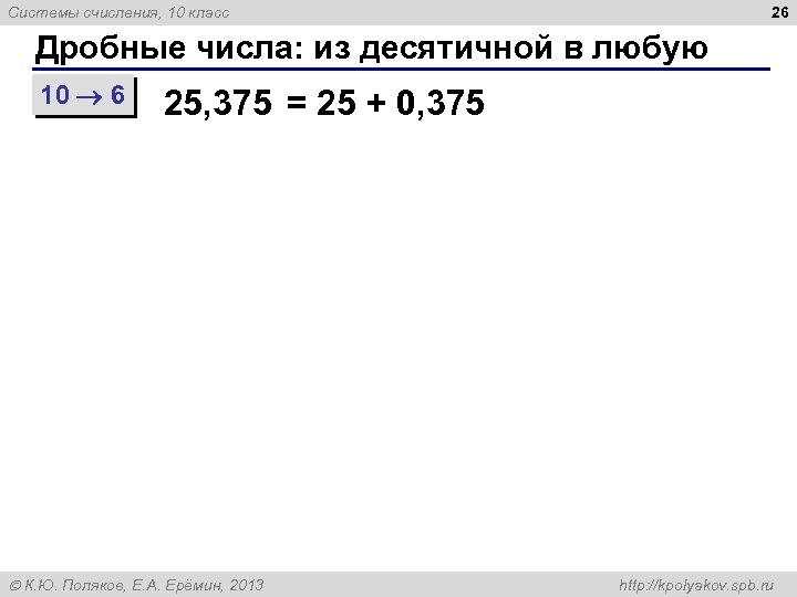 26 Системы счисления, 10 класс Дробные числа: из десятичной в любую 10 6 25,