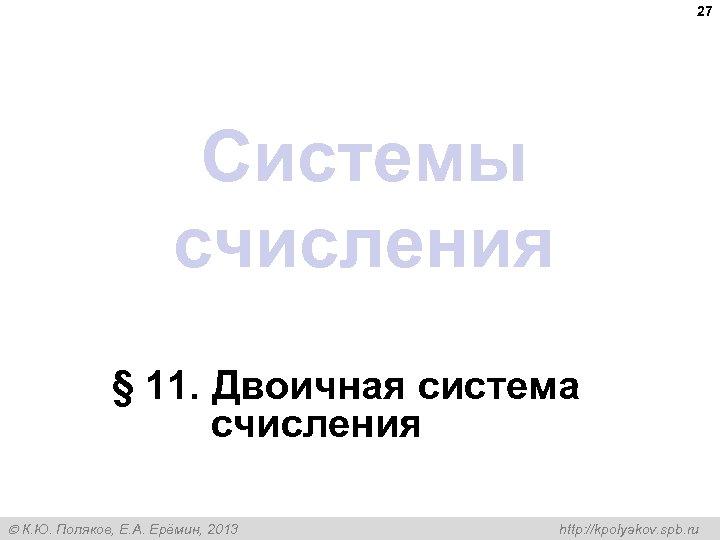27 Системы счисления § 11. Двоичная система счисления К. Ю. Поляков, Е. А. Ерёмин,