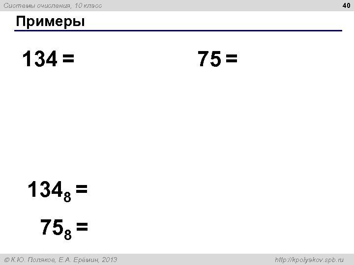 40 Системы счисления, 10 класс Примеры 134 = 75 = 1348 = 758 =