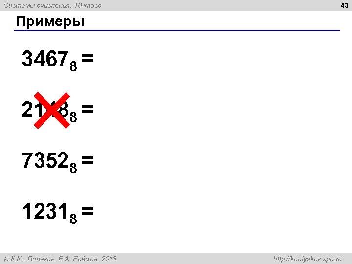 Системы счисления, 10 класс 43 Примеры 34678 = 21488 = 73528 = 12318 =