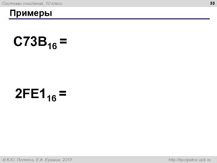 Системы счисления, 10 класс 55 Примеры C 73 B 16 = 2 FE 116