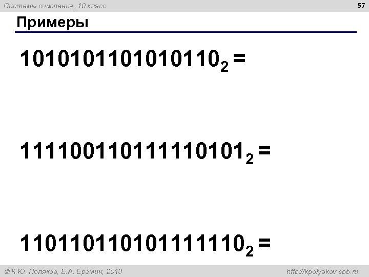 Системы счисления, 10 класс 57 Примеры 1010101102 = 1111001101111101012 = 1101101101011111102 = К. Ю.