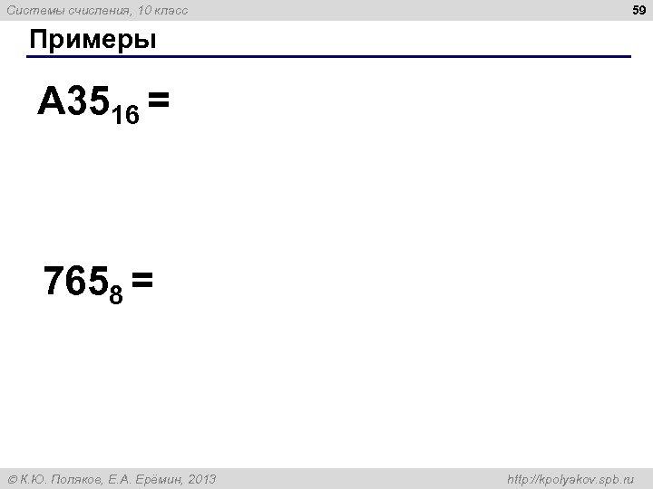 Системы счисления, 10 класс 59 Примеры A 3516 = 7658 = К. Ю. Поляков,