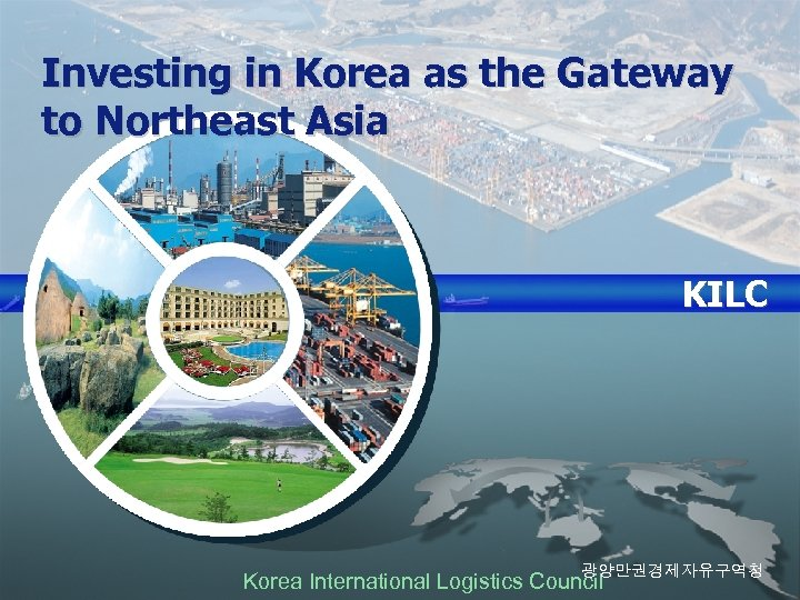 Investing in Korea as the Gateway to Northeast Asia KILC Gwangyang Free Economic Zone