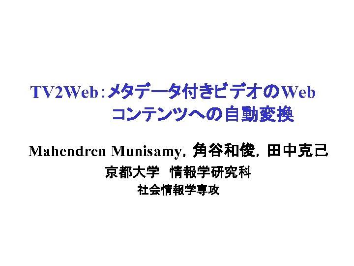 TV 2 Web:メタデータ付きビデオのWeb        コンテンツへの自動変換 Mahendren Munisamy,角谷和俊,田中克己 京都大学 情報学研究科 社会情報学専攻