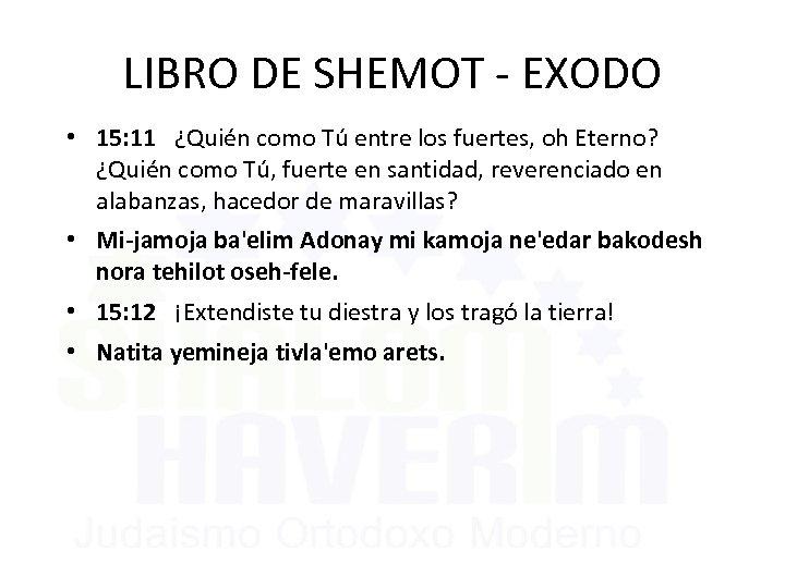 LIBRO DE SHEMOT - EXODO • 15: 11 ¿Quién como Tú entre los fuertes,