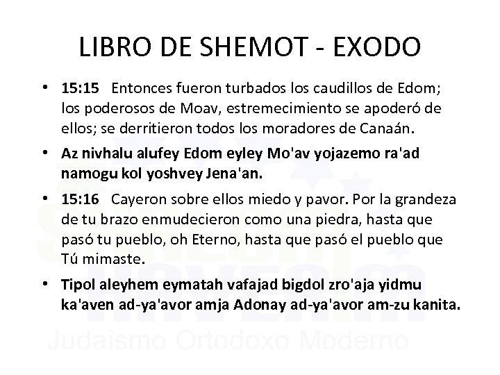 LIBRO DE SHEMOT - EXODO • 15: 15 Entonces fueron turbados los caudillos de