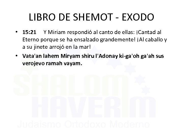 LIBRO DE SHEMOT - EXODO • 15: 21 Y Miriam respondió al canto de
