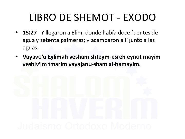 LIBRO DE SHEMOT - EXODO • 15: 27 Y llegaron a Elim, donde había