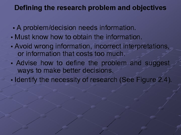 Defining the research problem and objectives • A problem/decision needs information. • Must know
