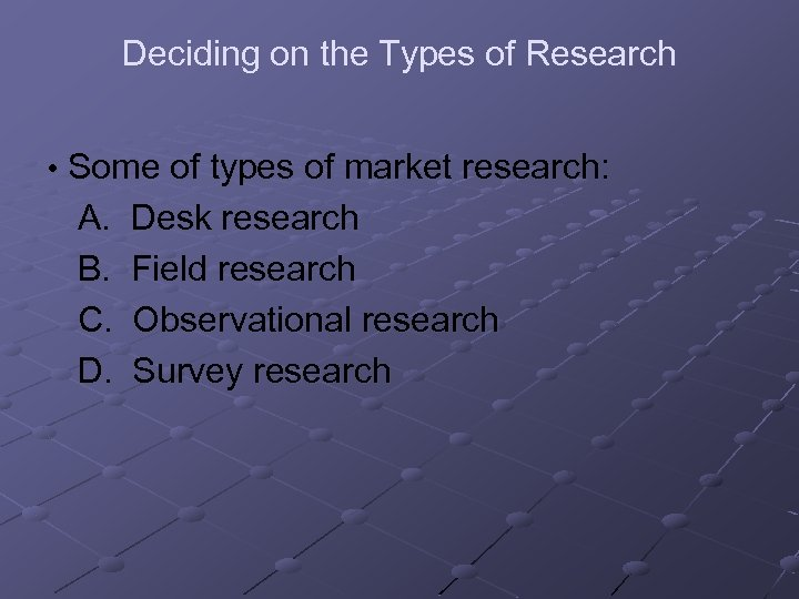 Deciding on the Types of Research • Some of types of market research: A.