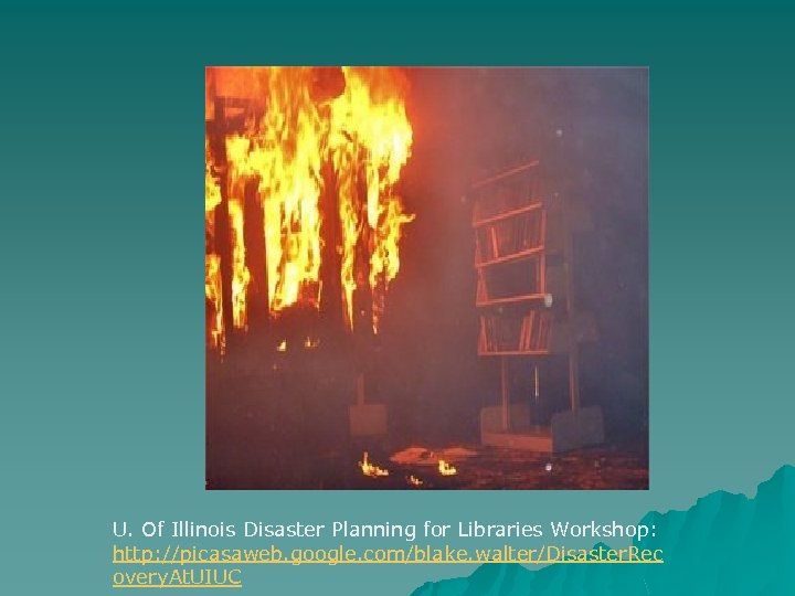 U. Of Illinois Disaster Planning for Libraries Workshop: http: //picasaweb. google. com/blake. walter/Disaster. Rec