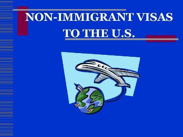 NON-IMMIGRANT VISAS TO THE U. S.