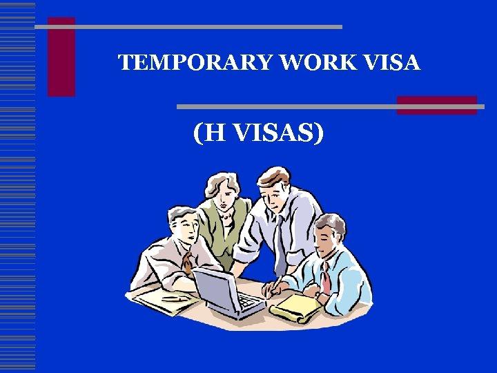 TEMPORARY WORK VISA (H VISAS)