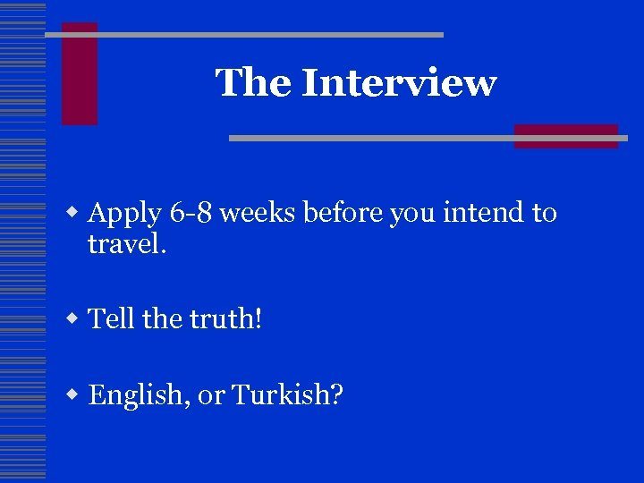 The Interview w Apply 6 -8 weeks before you intend to travel. w Tell