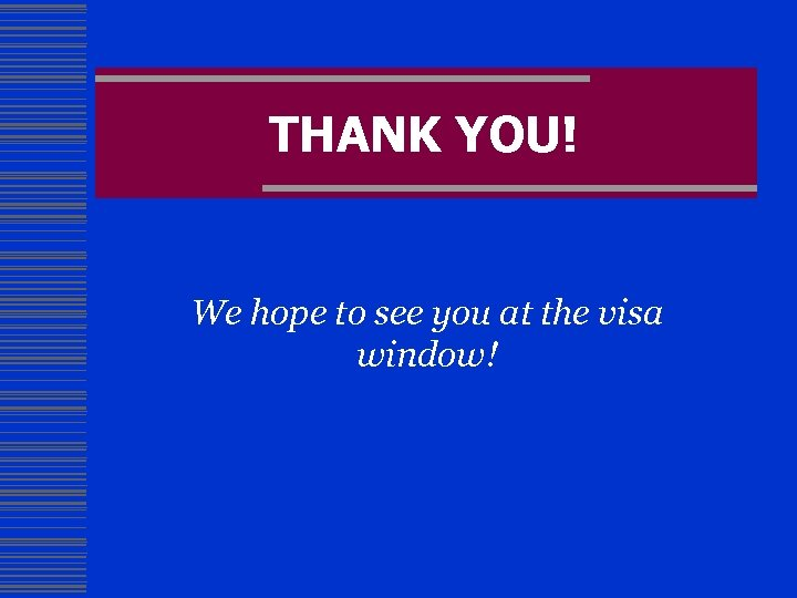 THANK YOU! We hope to see you at the visa window!