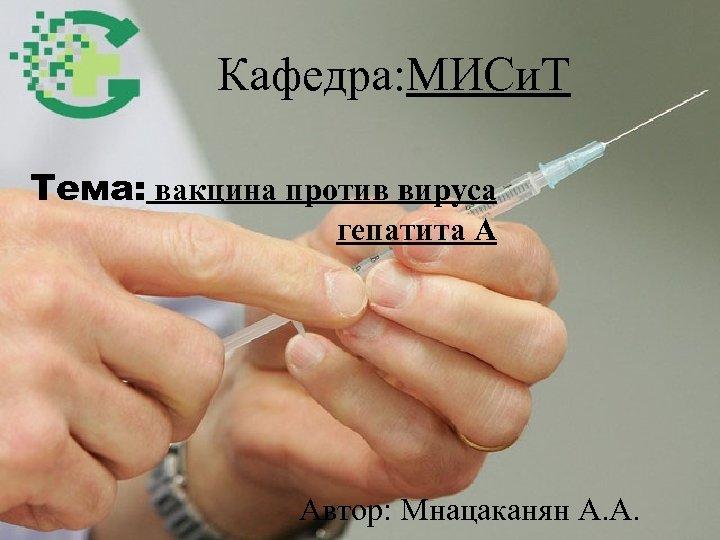 Кафедра: МИСи. Т Тема: вакцина против вируса гепатита А Автор: Мнацаканян А. А.