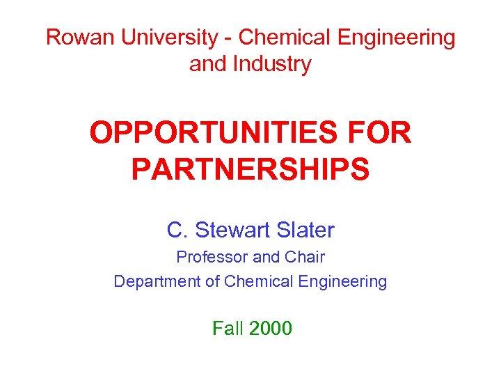 Rowan University - Chemical Engineering and Industry OPPORTUNITIES FOR PARTNERSHIPS C. Stewart Slater Professor