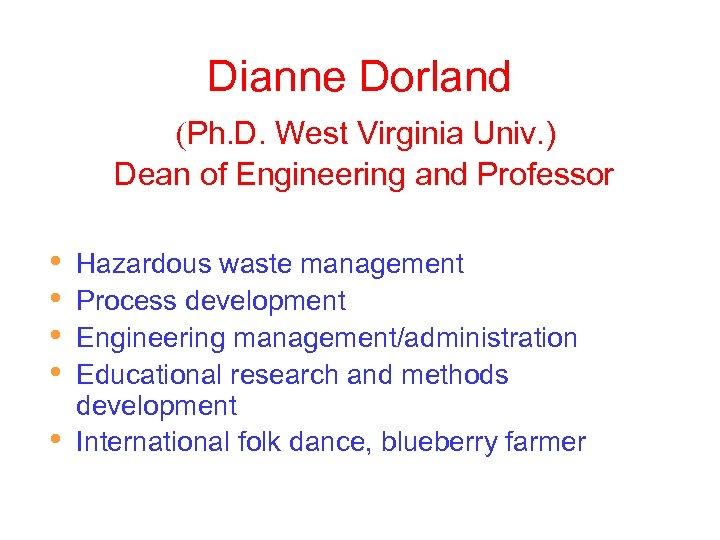 Dianne Dorland (Ph. D. West Virginia Univ. ) Dean of Engineering and Professor •
