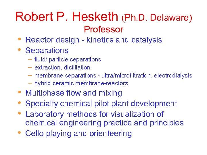 Robert P. Hesketh (Ph. D. Delaware) • • • Professor Reactor design - kinetics
