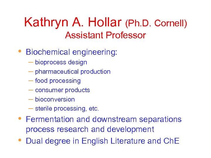 Kathryn A. Hollar (Ph. D. Cornell) Assistant Professor • • • Biochemical engineering: –