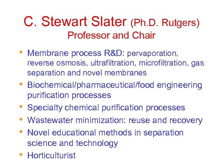 C. Stewart Slater (Ph. D. Rutgers) Professor and Chair • Membrane process R&D: pervaporation,