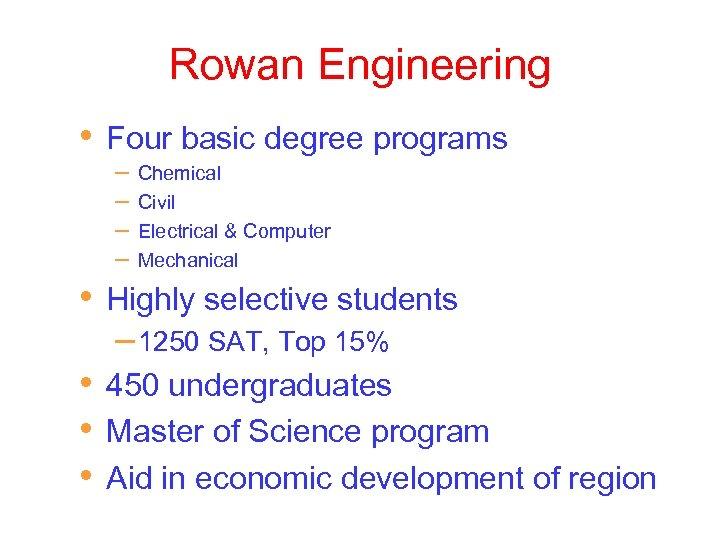 Rowan Engineering • • Four basic degree programs – – Chemical Civil Electrical &