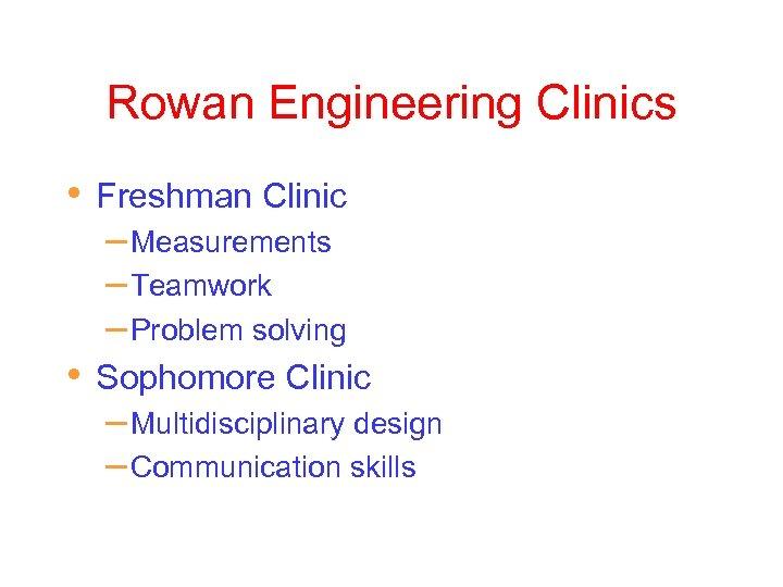 Rowan Engineering Clinics • Freshman Clinic – Measurements – Teamwork – Problem solving •
