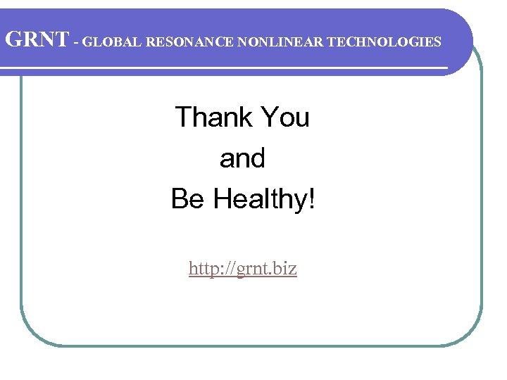 GRNT - GLOBAL RESONANCE NONLINEAR TECHNOLOGIES Thank You and Be Healthy! http: //grnt. biz